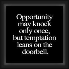 """""""Opportunity may knock only once, but temptation leans on the doorbell."""""""
