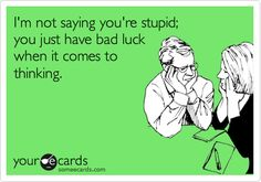 Funny Flirting Ecard: I'm not saying you're stupid; you just have bad luck when it comes to thinking.