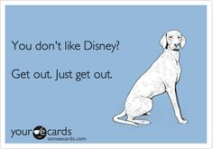 You don't like Disney? Get out. Just get out. I can't even look at you. Disney Love, Disney Magic, Disney Stuff, Disney Ideas, Walt Disney, Disney Quotes, Disney Memes, Funny Disney, Disney Addict