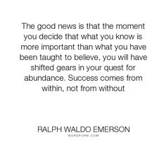 """Ralph Waldo Emerson - """"The good news is that the moment you decide that what you know is more important..."""". success"""