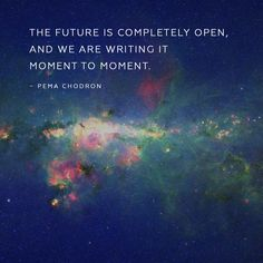 """The future is completely open, and we are writing it moment to moment."""" ~Pema Chodron #quote #inspirational #goodvibes #future #moment #positiveenergy #innerpower #highermind #powerthoughts #powermind #powerthoughtsmeditationclub @powerthoughtsmeditationclub"""