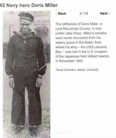 """Doris """"Dorie"""" Miller (October 12, 1919 – November 24, 1943) was a Messman Third Class in the United States Navy noted for his bravery during the attack on Pearl Harbor on December 7, 1941. He was the first Black American to be awarded the Navy Cross. Miller died on Nov. 24, 1943, along with more than 600 shipmates, when a Japanese torpedo sank a new aircraft carrier, the Liscome Bay, during the invasion of the Gilbert Islands. His body was lost at sea."""