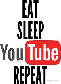Eat, Sleep, Youtube, Repeat