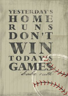Yesterday's home runs don't win today's games. -Babe Ruth