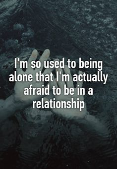 """I'm so used to being alone that I'm actually afraid to be in a relationship"""