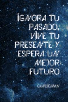 """""""Ignora tu #Pasado, vive tu #Presente y espera un mejor #Futuro"""". #Citas #Frases @candidman"""