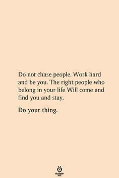 Do not chase people. Work hard and be you. The right people who belong in your life Will come and find you and stay. Do your thing. # Do not chase people. Work hard and be you art garden indoor plants Live Quotes For Him, Relationship Quotes For Him, Life Is Too Short Quotes, Love Yourself Quotes, Finding Yourself, Get Hard Quotes, Relationships, The Words, Words Quotes