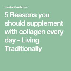 5 Reasons you should supplement with collagen every day - Living Traditionally