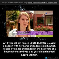 A 10 year old girl named Laura Buxton released a balloon with her name and address on it, which floated 140 miles and landed in the back yar...