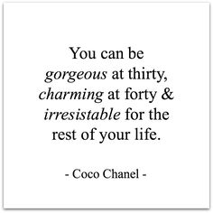 You can be gorgeous at thirty, charming at forty and irresistible for the rest of your life. ~Coco Chanel.