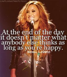 """At the end of the day it doesn't matter what anybody else thinks as long as you're happy."" ~Demi Lovato"