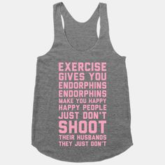 If you ever need motivation to get up and work out remember what Elle Woods said: Exercise gives you endorphins, endorphins make you happy. Happy people don't shoot their husbands. They just don't. Get yourself some workout happy with this Exercise Gives You Endorphins athletic grey racerback tan...