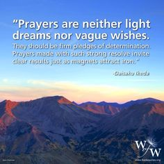 """""""Prayers are neither light dreams nor vague wishes. They should be firm pledges of determination. Prayers made with such strong resolve invite clear results just as magnets attract iron."""" - Daisaku Ikeda quote."""
