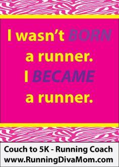 I wasn't always a runner.  I became a runner.  Motivational quotes for runners.  Running Diva Mom.