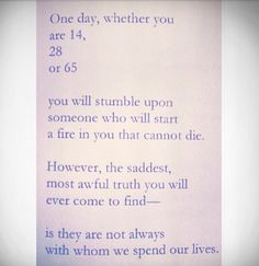One day whether you are 14, 28 or 65 you will stumble upon someone who will start a fire and you cannot die. however, the saddest, most awful truth you will ever come to find – – is they are not always with him we spend our lives