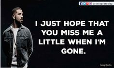 I just hope that you miss me a little when I'm gone. ― Drake Love Quote