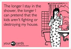 Funny Family Ecard: The longer I stay in the shower, the longer I can pretend that the kids aren't fighting or destroying my house.
