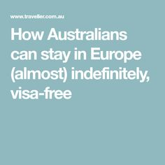 How Australians can stay in Europe (almost) indefinitely, visa-free