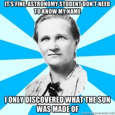 There was this scientist, Cecilia Payne. She figured out what the sun was made of. Yet no one has heard of her. You can learn more about her here.  http://en.wikipedia.org/wiki/Cecilia_Payne-Gaposchkin