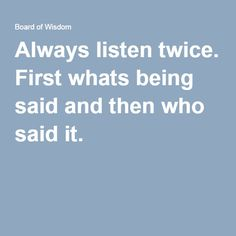 Always listen twice. First whats being said and then who said it.