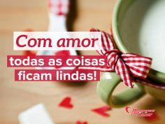 Com amor todas as coisas ficam lindas!  #MuitoAmor #FacaComAmor