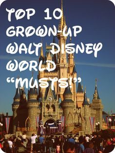 "Unfortunately the first and only time I have ever been to WDW I didn't get to do much so....Top 10 Grown-Up Walt Disney World ""Musts!"""