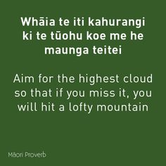 Whaia te iti kahurangi ki te tuohu koe me he maunga teitei. Aim for the highest cloud so that if you miss it, you will hit a lofty mountain. Maori Words, Maori Symbols, High Clouds, Proverbs Quotes, Motivation Goals, Maori Art, Early Childhood Education, School Resources, Worlds Of Fun