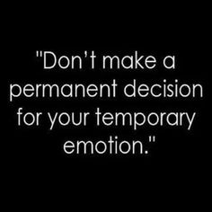 Don't make a permanent decision for your temporary emotion!