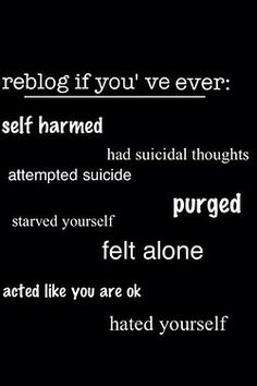 self-harmed, had suicidal thoughts, WANTED to starve myself, felt alone, acted like I was ok COUNTLESS numbers of times, hated myself A LOT