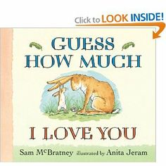 """Loved this one when my kids were little. """"Guess how much I love you,"""" says Little Nutbrown Hare. Little Nutbrown Hare shows his daddy how much he loves him: as wide as he can reach and as far as he can hop. But Big Nutbrown Hare, who can reach farther and hop higher, loves him back just as much. Well then Little Nutbrown Hare loves him right up to the moon, but that's just halfway to Big Nutbrown Hare's love for him."""