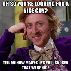 willywonka - oh so you're looking for a nice guy? tell me how many guys you ignored that were nice