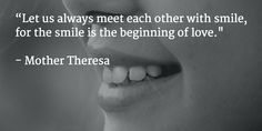 """""""Let us always meet each other with smile, for the smile is the beginning of love.""""  - Mother Theresa"""