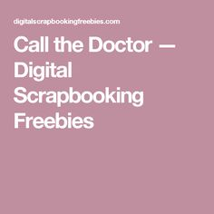 Call the Doctor — Digital Scrapbooking Freebies
