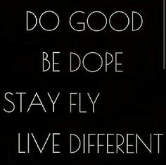 Do Good, Be Dope, Stay Fly, Live Different...words to live by.
