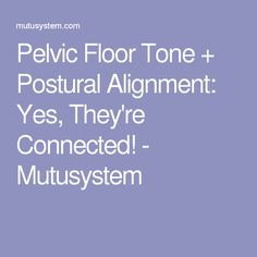Pelvic Floor Tone + Postural Alignment: Yes, They're Connected! - Mutusystem