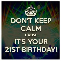 Dont keep calm its your 21st birthday http://birthday-wishes-sms.com/popular-21st-birthday-wishes-messages-for-21-year-olds.html