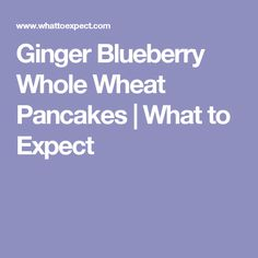 Ginger Blueberry Whole Wheat Pancakes | What to Expect