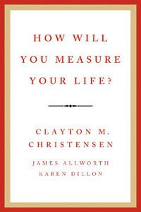 How Will You Measure Your Life? by Clayton M. Christensen, James Allworth and Karen Dillon
