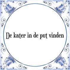 De kater in de put vinden - Bekijk of bestel deze Tegel nu op Tegelspreuken.nl