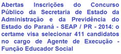 A Secretaria de Estado da Administração e da Previdência do Estado do Paraná - SEAP / PR, faz saber da realização de Concurso Público, que tem por objetivo o provimento de 411 (quatrocentas e onze) vagas para o cargo de Agente de Execução - Função Educador Social. Para concorrer é necessário escolaridade no Nível Médio e possuir CNH, categoria B. As oportunidades são para várias cidades do Estado do Paraná. A Remuneração Base + Gratificações podem chegar a R$ 3.380,23.