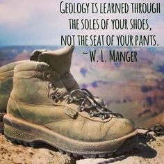 Geology is learned through the soles of your shoes, not the seat of your pants.