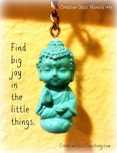 Creative Oasis Mantra #11 ~ Find big joy in the little things. For more creative inspiration & motivation in today's Mid-Week Oasis Moment click here:   http://www.creativeoasiscoaching.com/finding-big-joy-in-little-things/