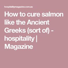 How to cure salmon like the Ancient Greeks (sort of) - hospitality   Magazine