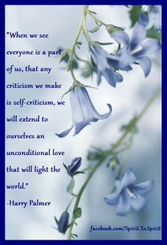 """""""When we see everyone is a part of us, that any criticism we make is self-criticism, we will extend to ourselves an unconditional love that will light the world."""" -Harry Palmer"""