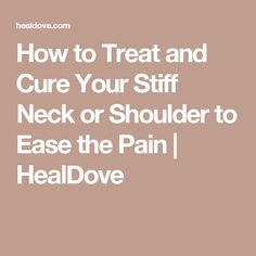How to Treat and Cure Your Stiff Neck or Shoulder to Ease the Pain | HealDove
