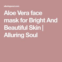 Aloe Vera face mask for Bright And Beautiful Skin | Alluring Soul