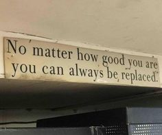 No matter how good you are you can always be replaced.
