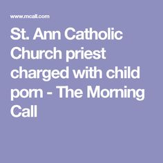 St. Ann Catholic Church priest charged with child porn - The Morning Call