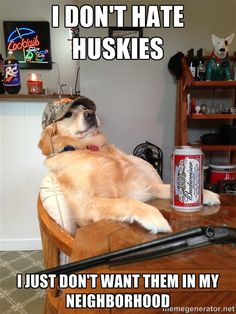 Redneck Retriever - I DON'T HATE HUSKIES I JUST DON'T WANT THEM IN MY NEIGHBORHOOD