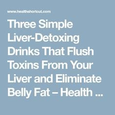 Three Simple Liver-Detoxing Drinks That Flush Toxins From Your Liver and Eliminate Belly Fat – Health Shortcut